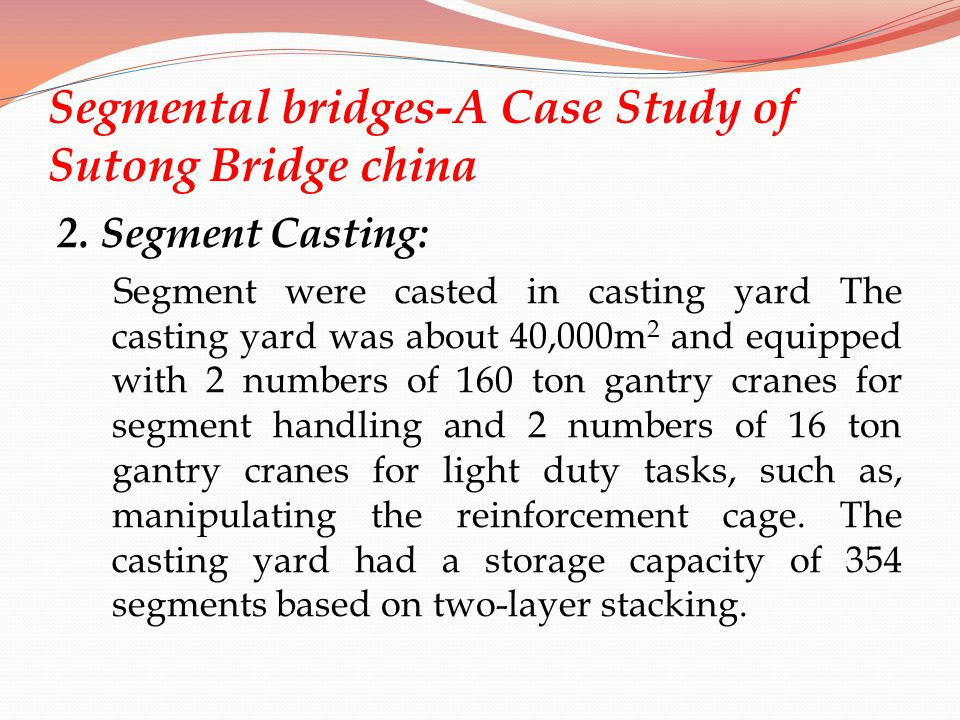 Segmental bridges-A Case Study of Sutong Bridge china 2. Segment Casting: Segment were casted in casting yard The casting yard was about 40,000m 2 and