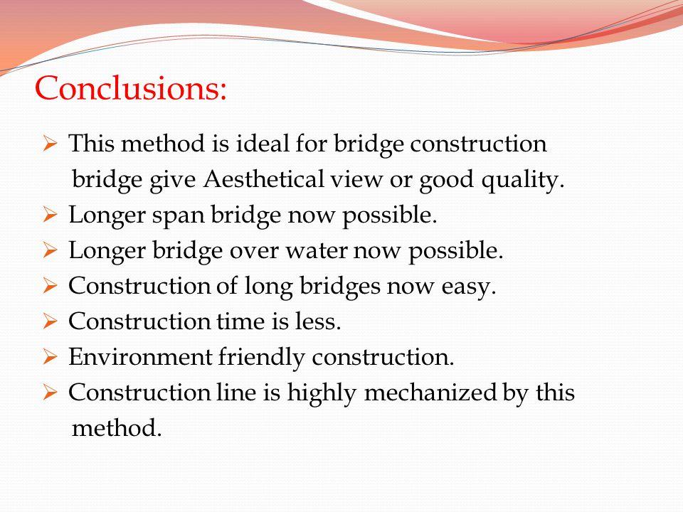 Conclusions: This method is ideal for bridge construction bridge give Aesthetical view or good quality. Longer span bridge now possible. Longer bridge