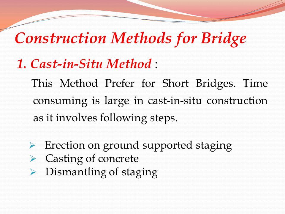 Construction Methods for Bridge 1. Cast-in-Situ Method : This Method Prefer for Short Bridges. Time consuming is large in cast-in-situ construction as