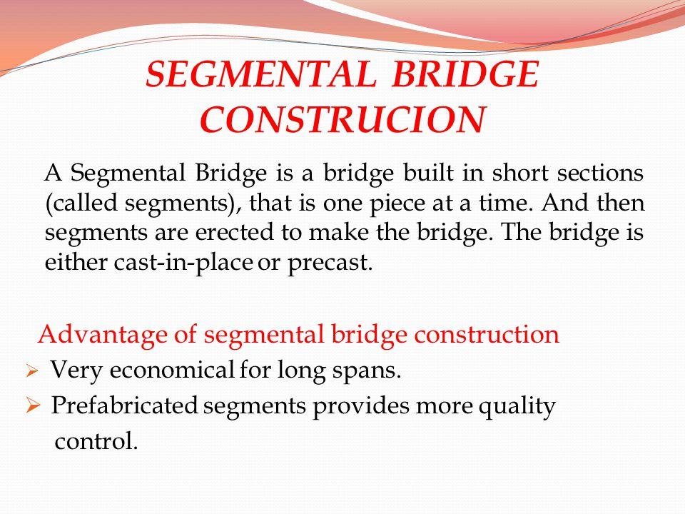 SEGMENTAL BRIDGE CONSTRUCION A Segmental Bridge is a bridge built in short sections (called segments), that is one piece at a time. And then segments
