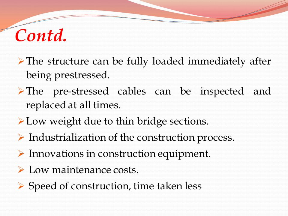 Contd. The structure can be fully loaded immediately after being prestressed. The pre-stressed cables can be inspected and replaced at all times. Low