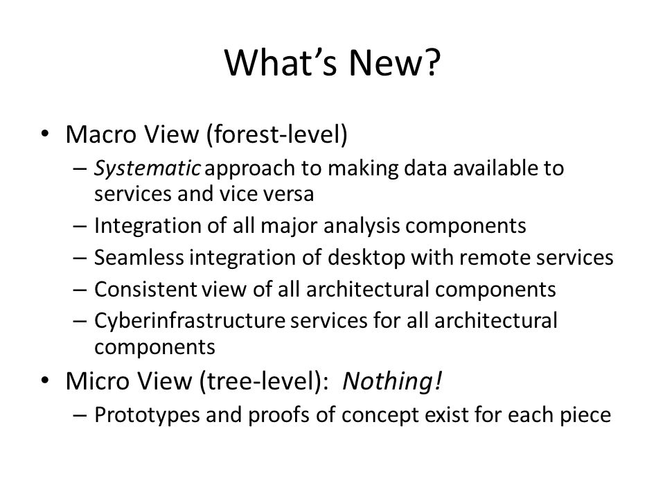Whats New? Macro View (forest-level) – Systematic approach to making data available to services and vice versa – Integration of all major analysis com