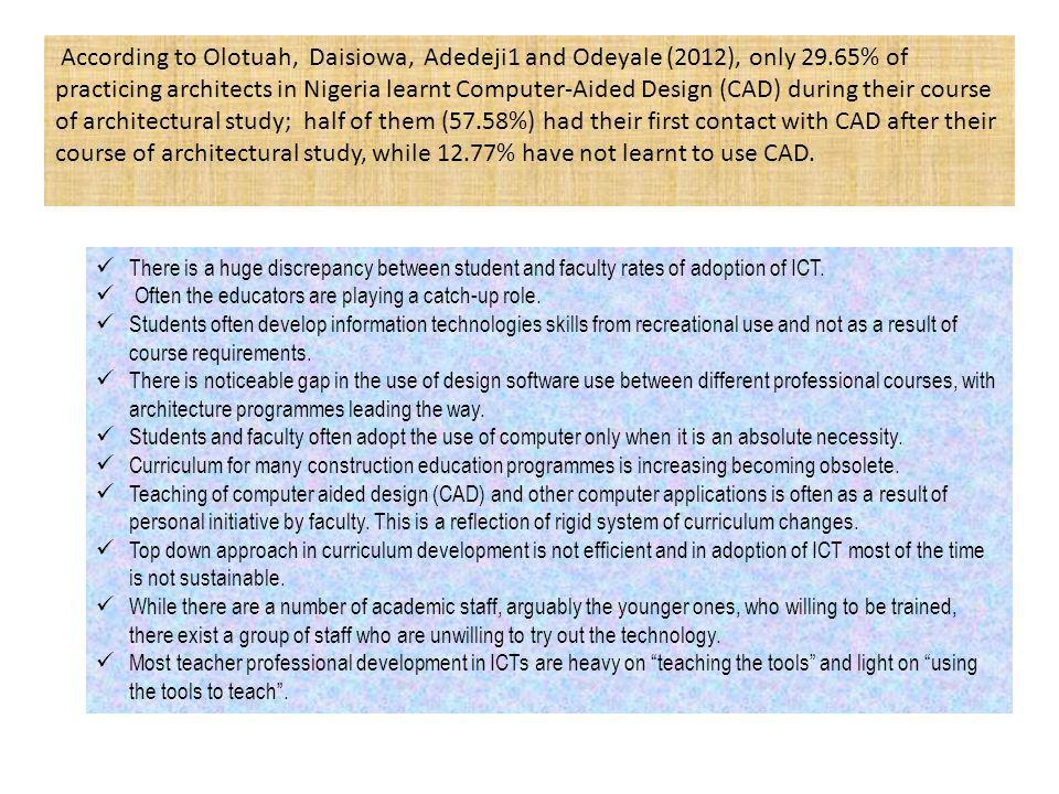 According to Olotuah, Daisiowa, Adedeji1 and Odeyale (2012), only 29.65% of practicing architects in Nigeria learnt Computer-Aided Design (CAD) during their course of architectural study; half of them (57.58%) had their first contact with CAD after their course of architectural study, while 12.77% have not learnt to use CAD.