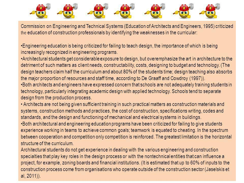 Commission on Engineering and Technical Systems (Education of Architects and Engineers, 1995) criticized the education of construction professionals by identifying the weaknesses in the curricular: Engineering education is being criticized for failing to teach design, the importance of which is being increasingly recognized in engineering programs.