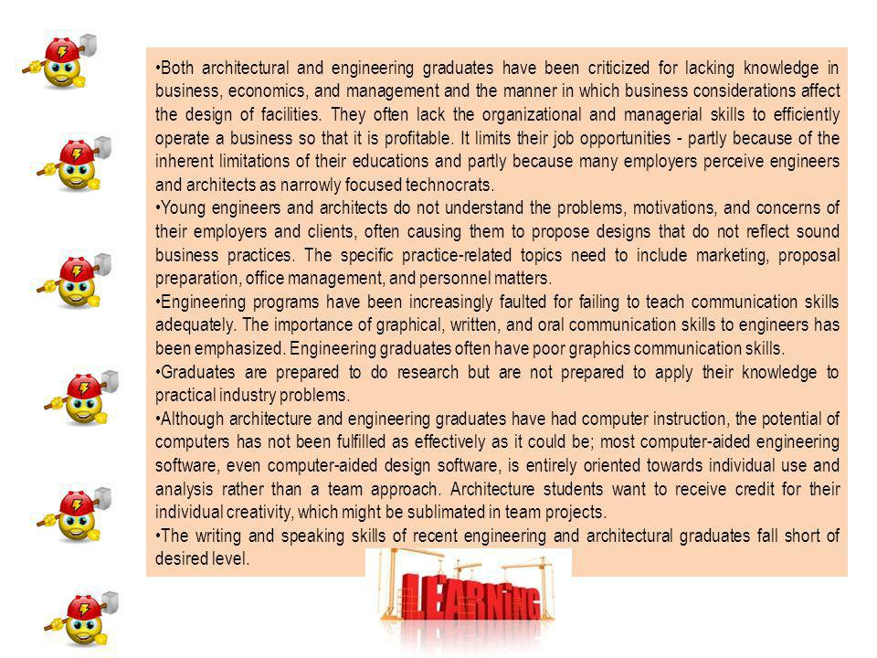 Both architectural and engineering graduates have been criticized for lacking knowledge in business, economics, and management and the manner in which business considerations affect the design of facilities.