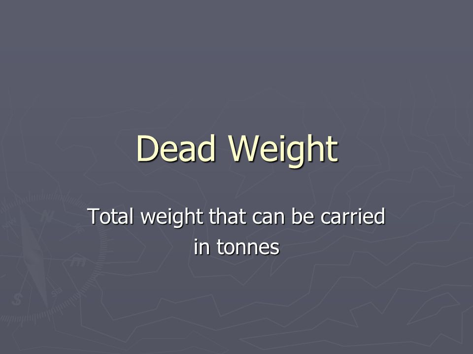 Dead Weight Total weight that can be carried in tonnes