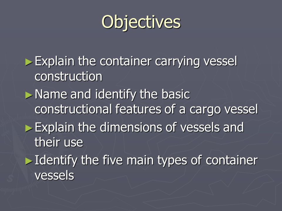 Objectives Explain the container carrying vessel construction Explain the container carrying vessel construction Name and identify the basic construct