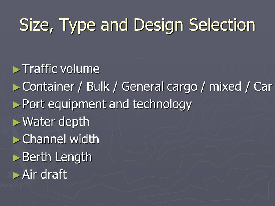 Size, Type and Design Selection Traffic volume Traffic volume Container / Bulk / General cargo / mixed / Car Container / Bulk / General cargo / mixed / Car Port equipment and technology Port equipment and technology Water depth Water depth Channel width Channel width Berth Length Berth Length Air draft Air draft