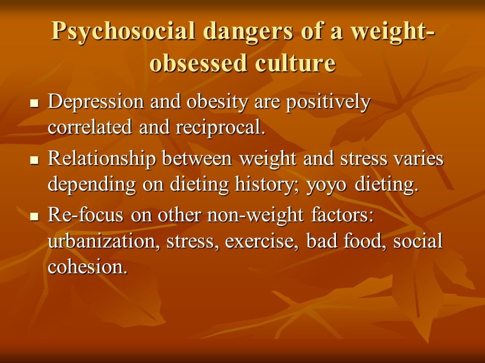 Psychosocial dangers of a weight- obsessed culture Depression and obesity are positively correlated and reciprocal.