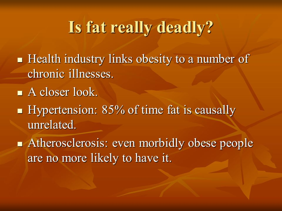 Is fat really deadly? Health industry links obesity to a number of chronic illnesses. Health industry links obesity to a number of chronic illnesses.
