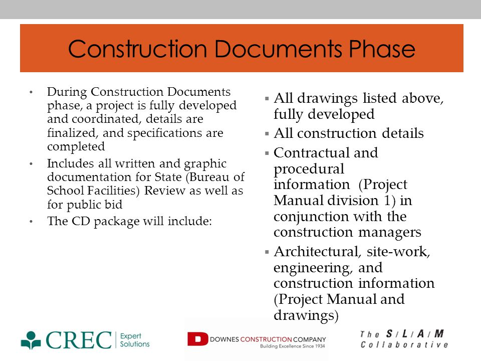 Construction Documents Phase During Construction Documents phase, a project is fully developed and coordinated, details are finalized, and specifications are completed Includes all written and graphic documentation for State (Bureau of School Facilities) Review as well as for public bid The CD package will include: All drawings listed above, fully developed All construction details Contractual and procedural information (Project Manual division 1) in conjunction with the construction managers Architectural, site-work, engineering, and construction information (Project Manual and drawings)