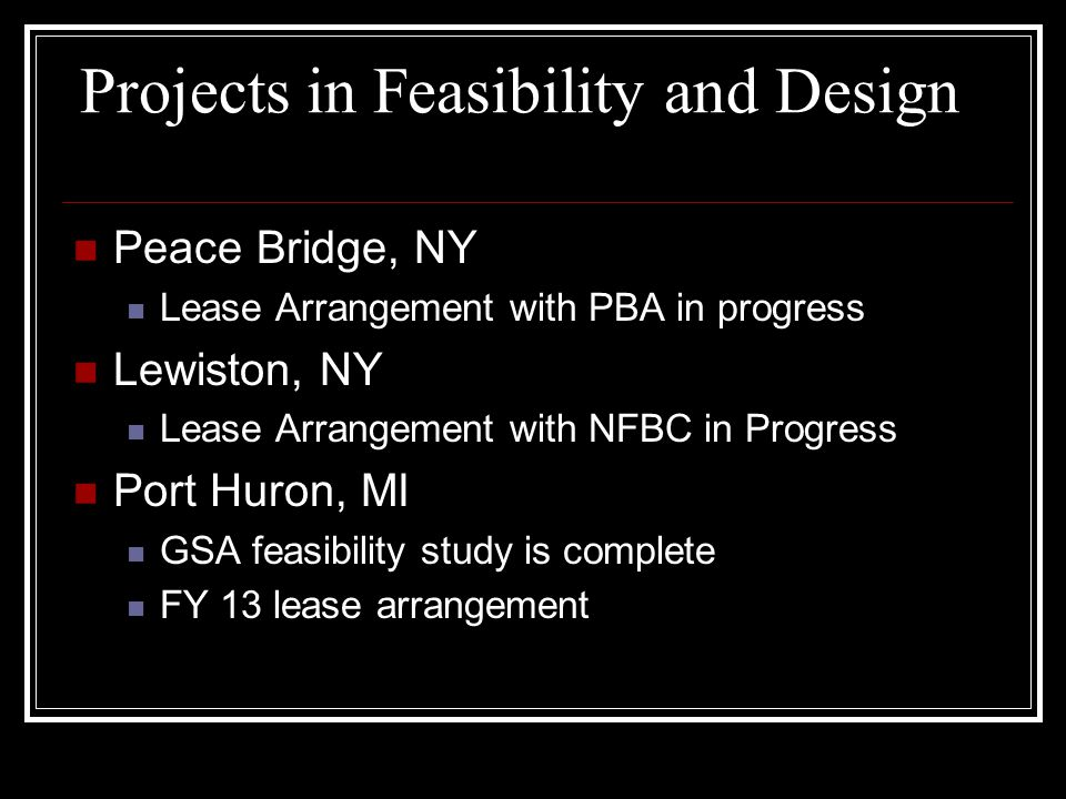 Projects in Feasibility and Design Peace Bridge, NY Lease Arrangement with PBA in progress Lewiston, NY Lease Arrangement with NFBC in Progress Port Huron, MI GSA feasibility study is complete FY 13 lease arrangement