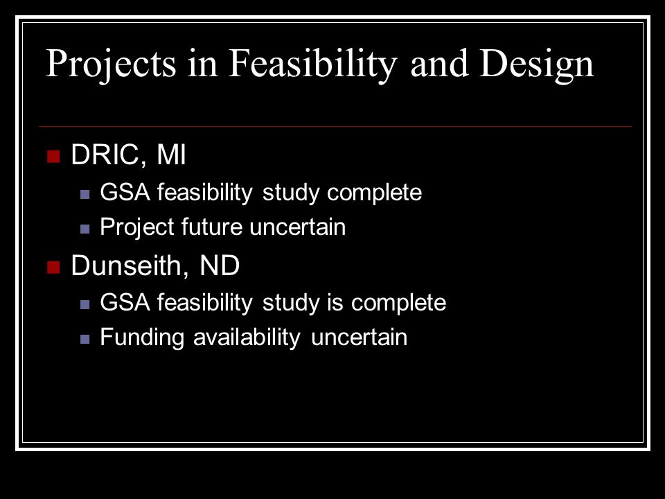 Projects in Feasibility and Design DRIC, MI GSA feasibility study complete Project future uncertain Dunseith, ND GSA feasibility study is complete Funding availability uncertain