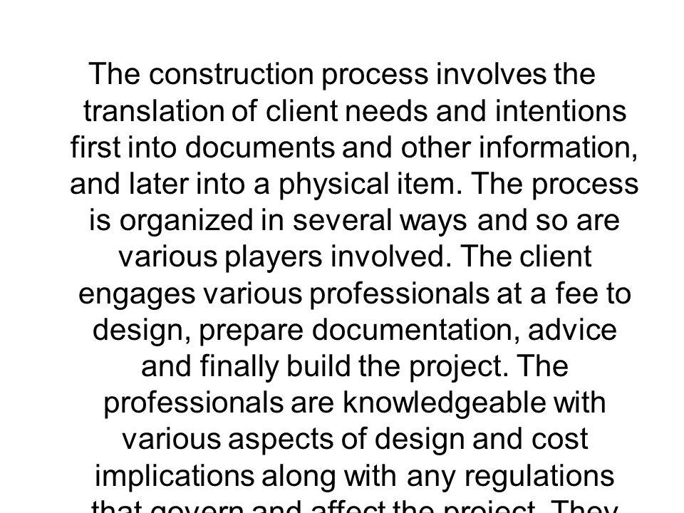 The construction process involves the translation of client needs and intentions first into documents and other information, and later into a physical