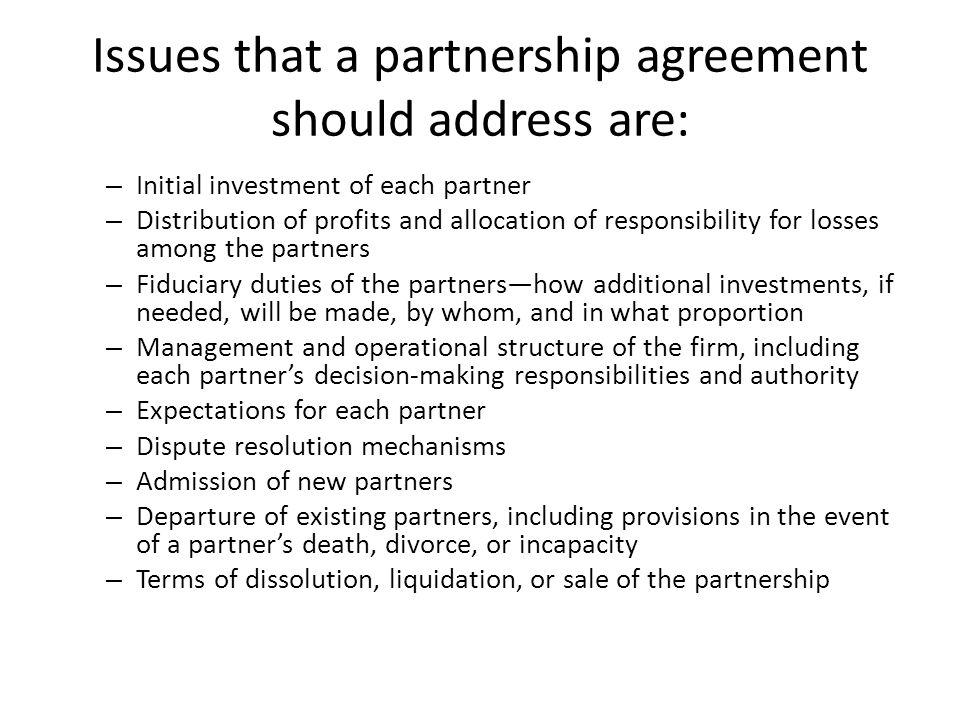 Issues that a partnership agreement should address are: – Initial investment of each partner – Distribution of profits and allocation of responsibilit
