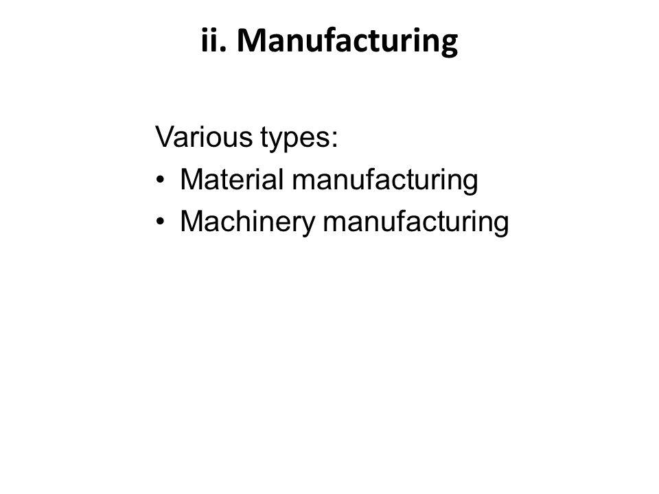 ii. Manufacturing Various types: Material manufacturing Machinery manufacturing