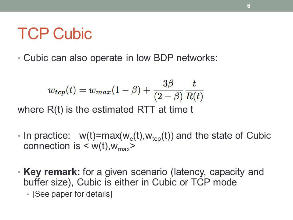 TCP Cubic Cubic can also operate in low BDP networks: where R(t) is the estimated RTT at time t In practice: w(t)=max(w c (t),w tcp (t)) and the state