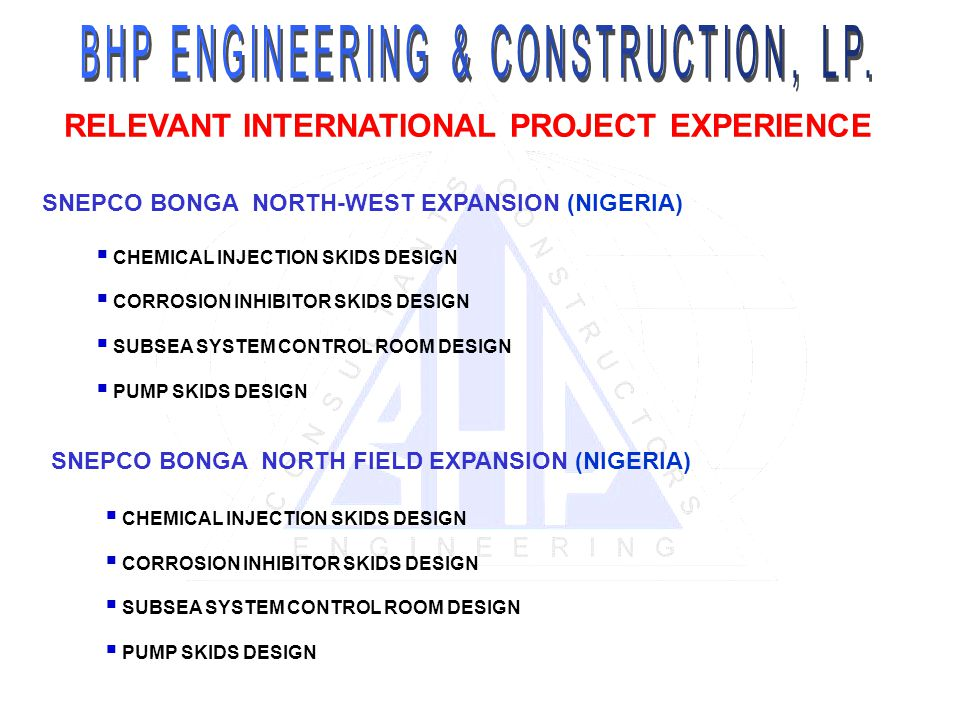 RELEVANT INTERNATIONAL PROJECT EXPERIENCE SNEPCO BONGA NORTH-WEST EXPANSION (NIGERIA) CHEMICAL INJECTION SKIDS DESIGN CORROSION INHIBITOR SKIDS DESIGN SUBSEA SYSTEM CONTROL ROOM DESIGN PUMP SKIDS DESIGN SNEPCO BONGA NORTH FIELD EXPANSION (NIGERIA) CHEMICAL INJECTION SKIDS DESIGN CORROSION INHIBITOR SKIDS DESIGN SUBSEA SYSTEM CONTROL ROOM DESIGN PUMP SKIDS DESIGN