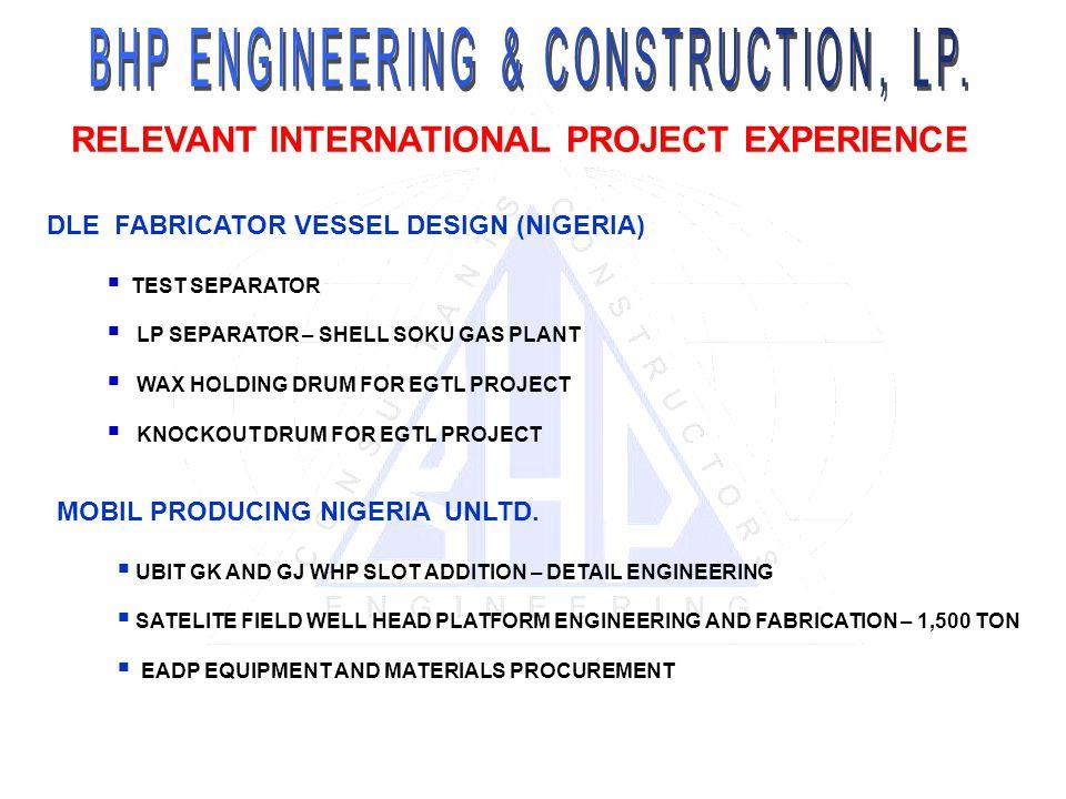 RELEVANT INTERNATIONAL PROJECT EXPERIENCE DLE FABRICATOR VESSEL DESIGN (NIGERIA) TEST SEPARATOR LP SEPARATOR – SHELL SOKU GAS PLANT WAX HOLDING DRUM FOR EGTL PROJECT KNOCKOUT DRUM FOR EGTL PROJECT MOBIL PRODUCING NIGERIA UNLTD.