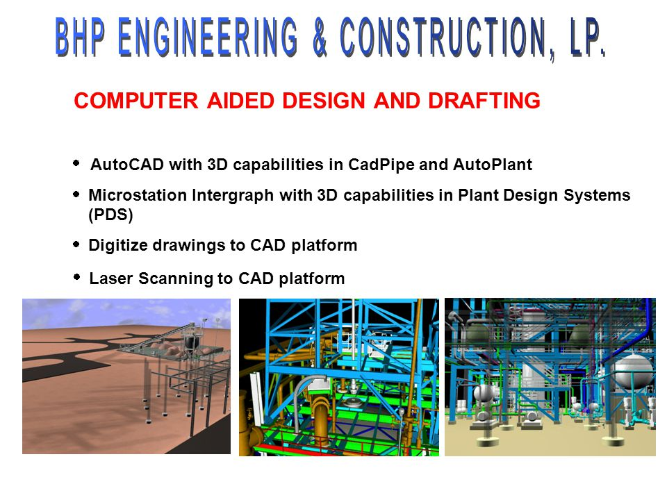 AutoCAD with 3D capabilities in CadPipe and AutoPlant Microstation Intergraph with 3D capabilities in Plant Design Systems (PDS) Digitize drawings to
