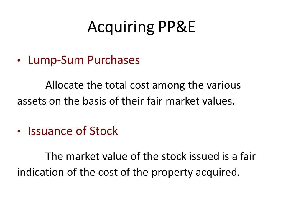 Acquiring PP&E Lump-Sum Purchases Allocate the total cost among the various assets on the basis of their fair market values. Issuance of Stock The mar