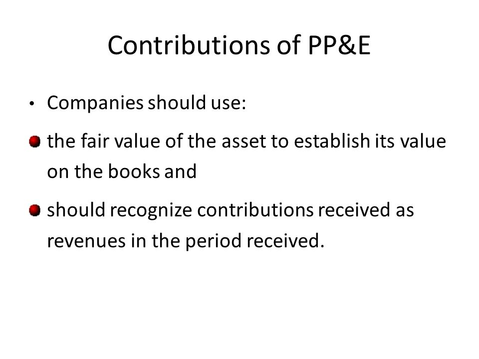 Contributions of PP&E Companies should use: the fair value of the asset to establish its value on the books and should recognize contributions receive