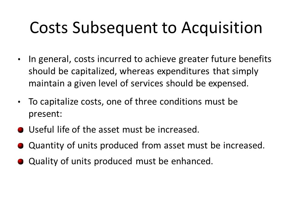 Costs Subsequent to Acquisition In general, costs incurred to achieve greater future benefits should be capitalized, whereas expenditures that simply