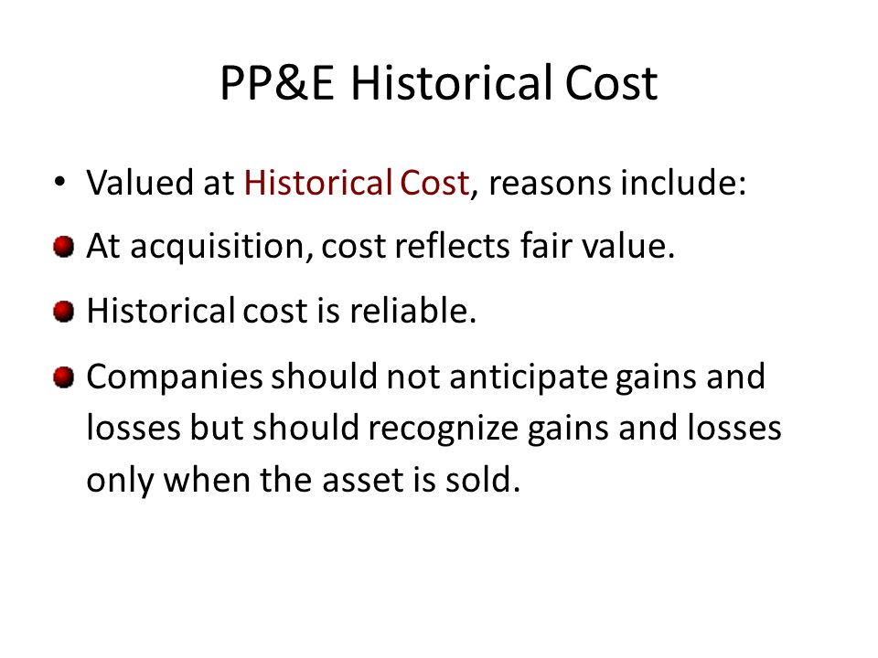 PP&E Historical Cost Valued at Historical Cost, reasons include: At acquisition, cost reflects fair value. Historical cost is reliable. Companies shou