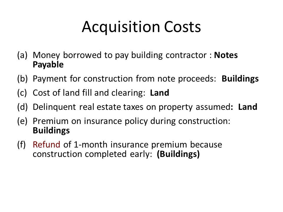 Acquisition Costs (a)Money borrowed to pay building contractor : Notes Payable (b)Payment for construction from note proceeds: Buildings (c)Cost of la