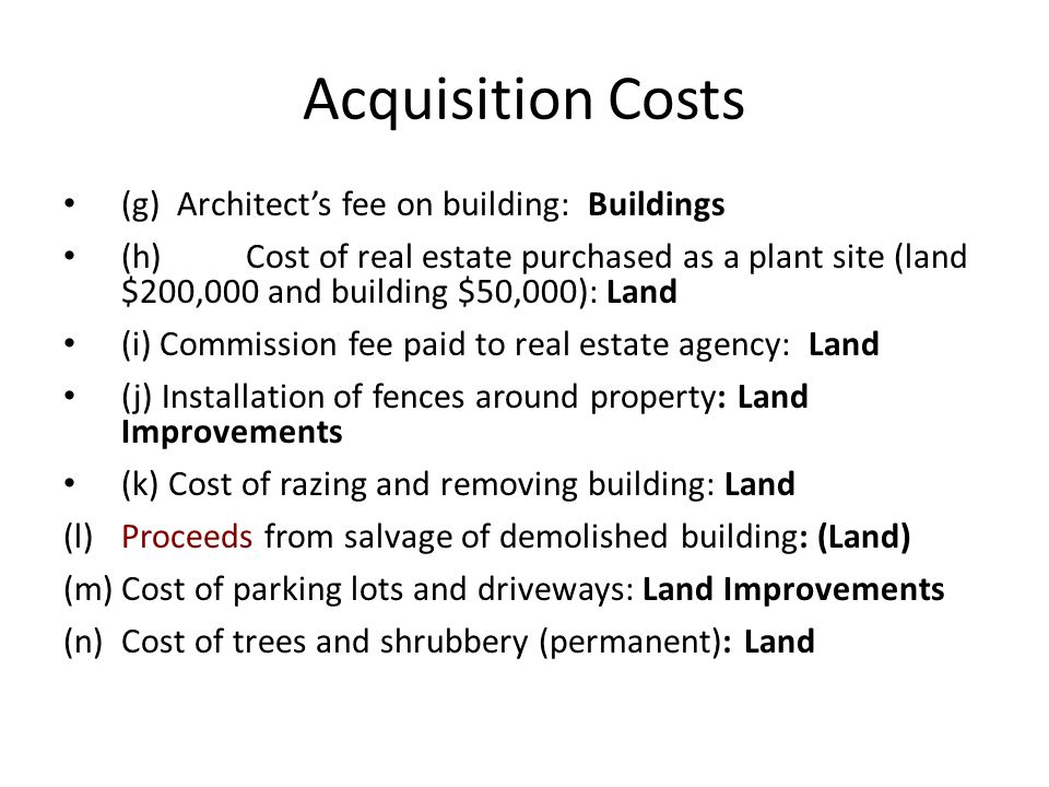Acquisition Costs (g) Architects fee on building: Buildings (h) Cost of real estate purchased as a plant site (land $200,000 and building $50,000): La