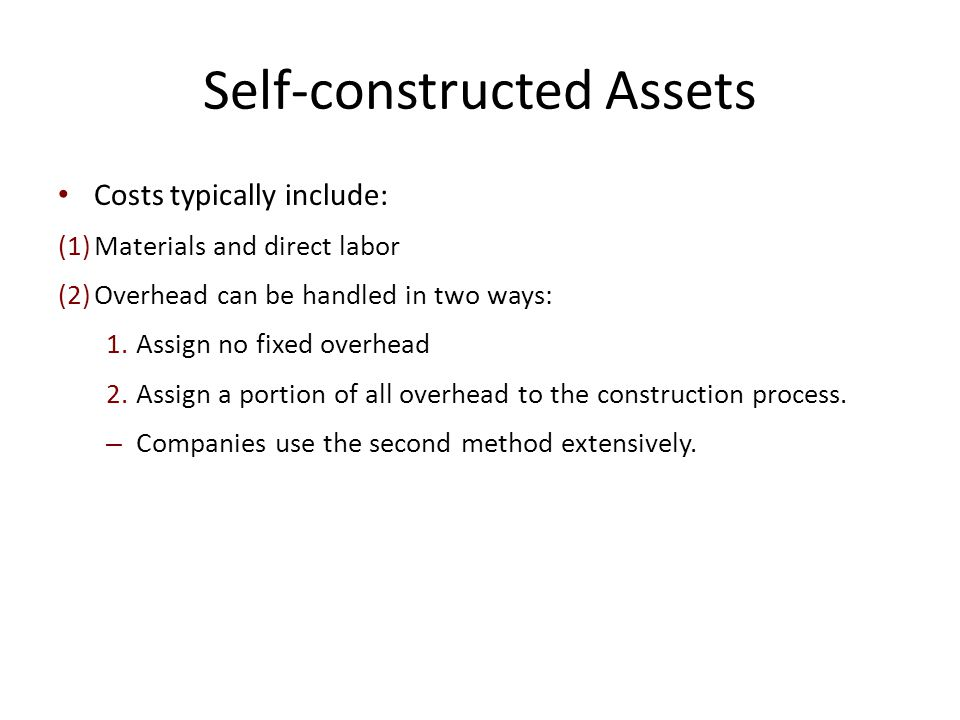 Self-constructed Assets Costs typically include: (1)Materials and direct labor (2)Overhead can be handled in two ways: 1.Assign no fixed overhead 2.As