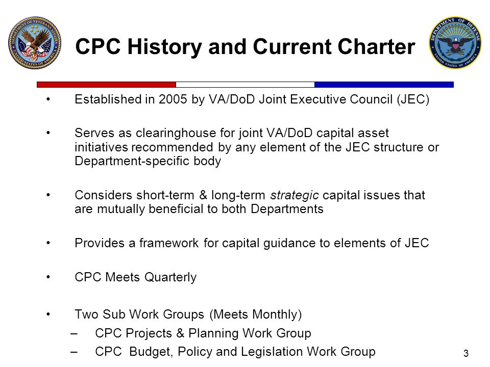 3 CPC History and Current Charter Established in 2005 by VA/DoD Joint Executive Council (JEC) Serves as clearinghouse for joint VA/DoD capital asset initiatives recommended by any element of the JEC structure or Department-specific body Considers short-term & long-term strategic capital issues that are mutually beneficial to both Departments Provides a framework for capital guidance to elements of JEC CPC Meets Quarterly Two Sub Work Groups (Meets Monthly) –CPC Projects & Planning Work Group –CPC Budget, Policy and Legislation Work Group