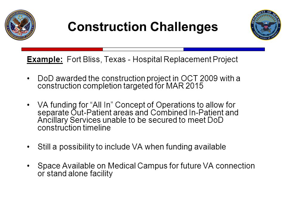 Example: Fort Bliss, Texas - Hospital Replacement Project DoD awarded the construction project in OCT 2009 with a construction completion targeted for MAR 2015 VA funding for All In Concept of Operations to allow for separate Out-Patient areas and Combined In-Patient and Ancillary Services unable to be secured to meet DoD construction timeline Still a possibility to include VA when funding available Space Available on Medical Campus for future VA connection or stand alone facility Construction Challenges