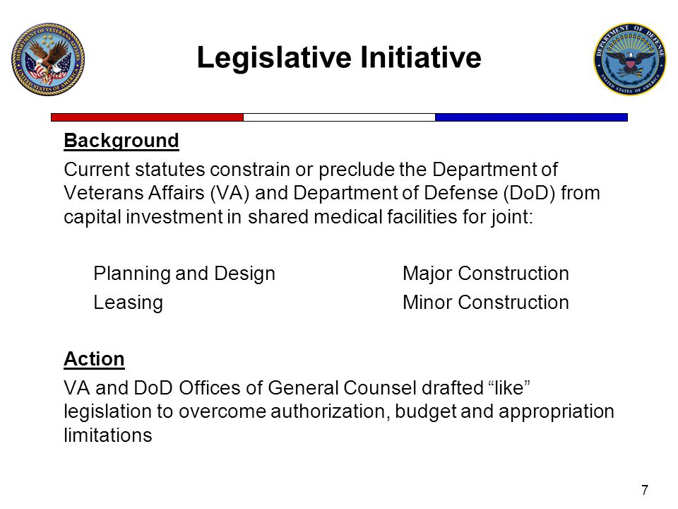 Legislative Initiative Background Current statutes constrain or preclude the Department of Veterans Affairs (VA) and Department of Defense (DoD) from capital investment in shared medical facilities for joint: Planning and DesignMajor Construction LeasingMinor Construction Action VA and DoD Offices of General Counsel drafted like legislation to overcome authorization, budget and appropriation limitations 7