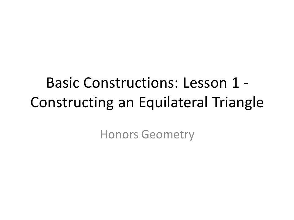 Basic Constructions: Lesson 1 - Constructing an Equilateral Triangle Honors Geometry