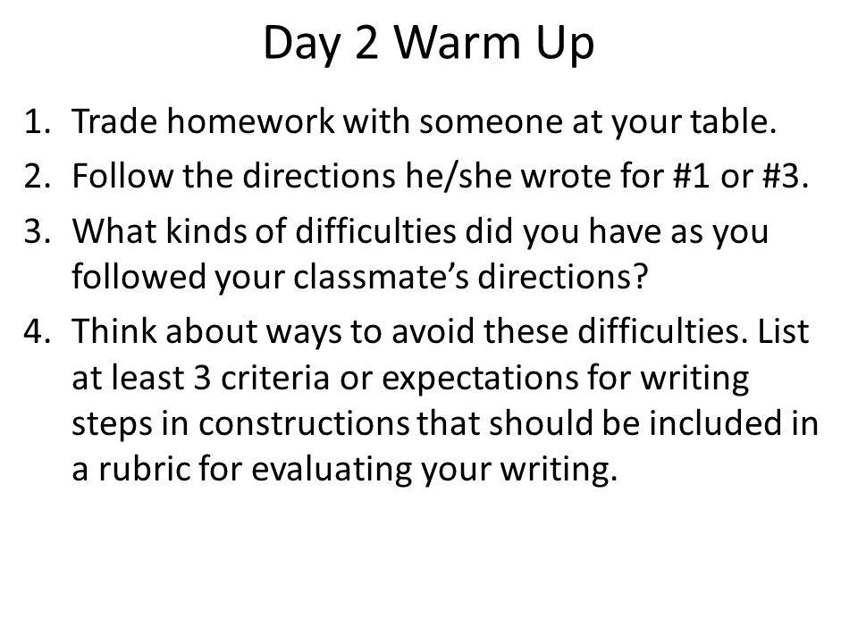Day 2 Warm Up 1.Trade homework with someone at your table. 2.Follow the directions he/she wrote for #1 or #3. 3.What kinds of difficulties did you hav