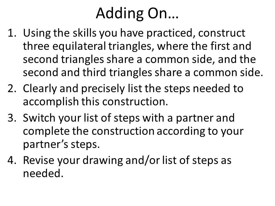 Adding On… 1.Using the skills you have practiced, construct three equilateral triangles, where the first and second triangles share a common side, and