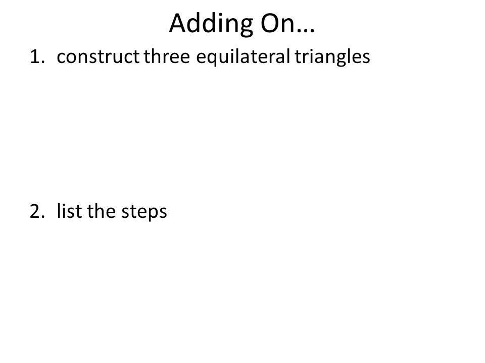 Adding On… 1.construct three equilateral triangles 2.list the steps
