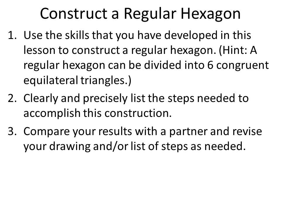 Construct a Regular Hexagon 1.Use the skills that you have developed in this lesson to construct a regular hexagon. (Hint: A regular hexagon can be di