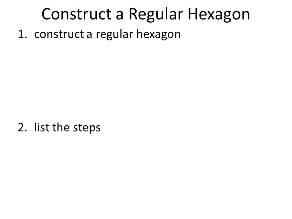 Construct a Regular Hexagon 1.construct a regular hexagon 2.list the steps