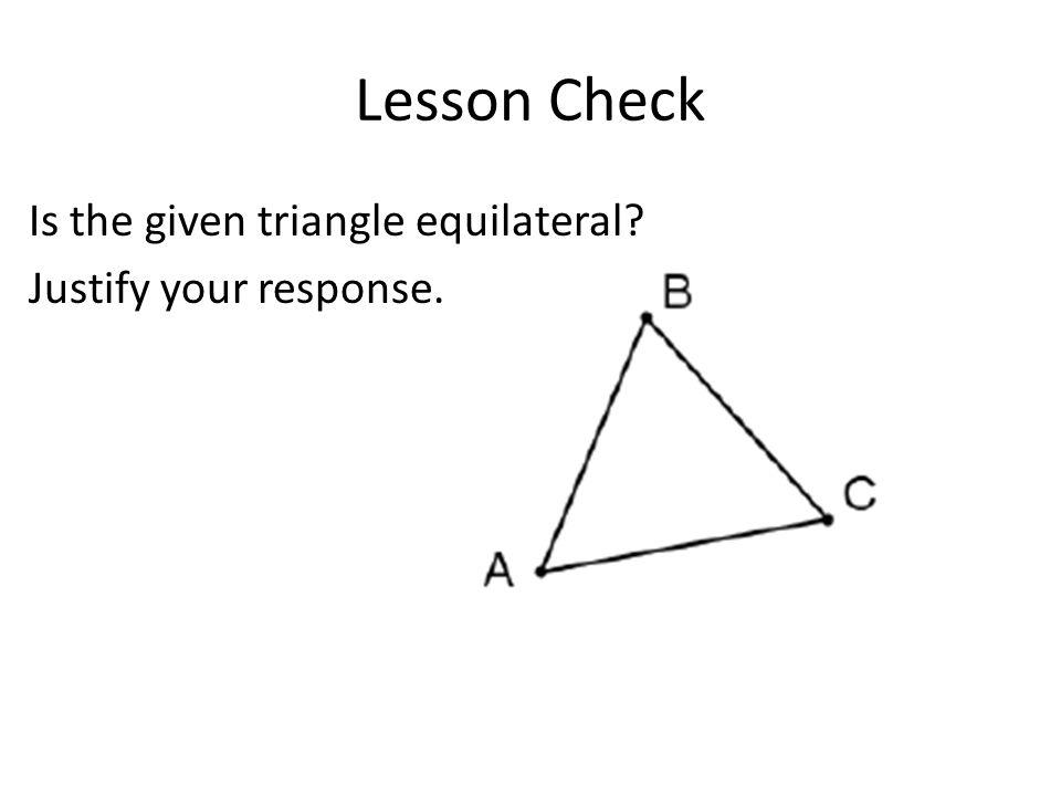 Lesson Check Is the given triangle equilateral? Justify your response.