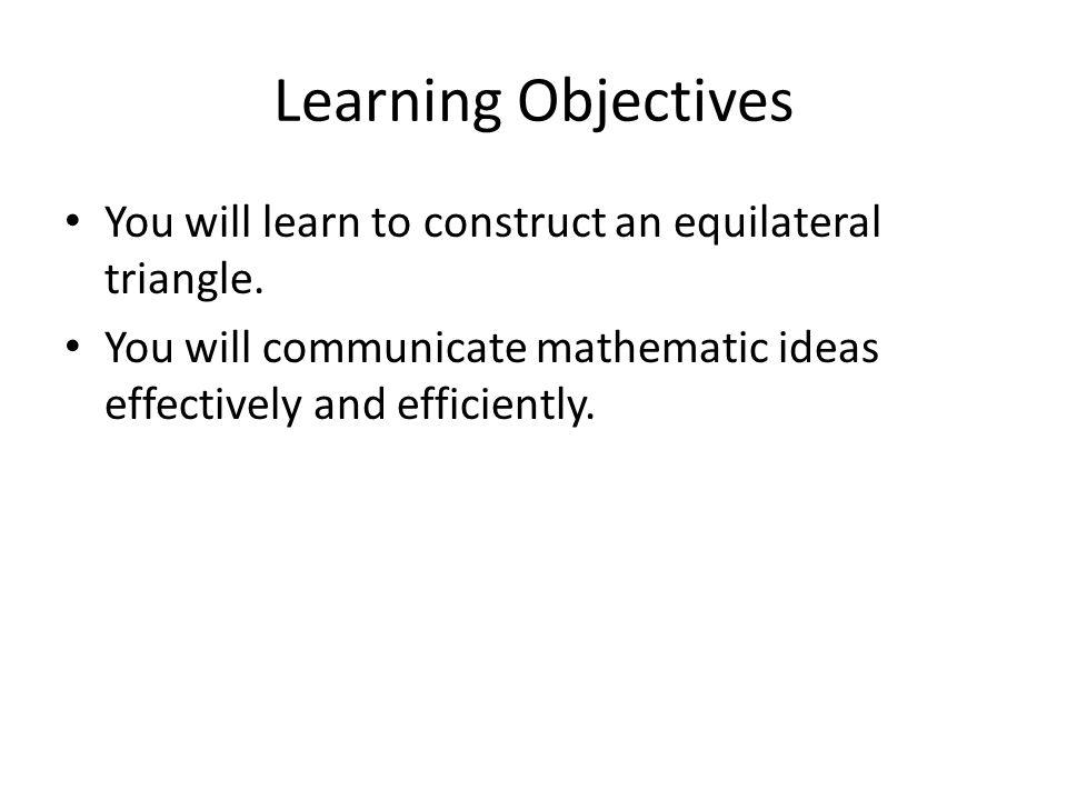 Learning Objectives You will learn to construct an equilateral triangle. You will communicate mathematic ideas effectively and efficiently.