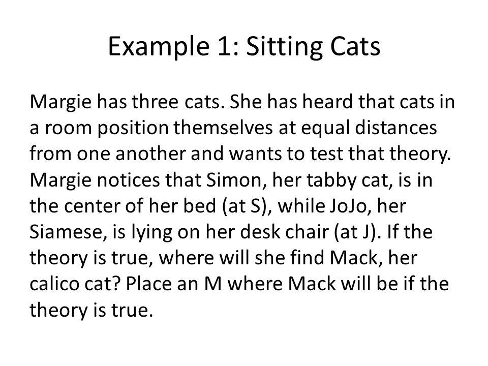 Example 1: Sitting Cats Margie has three cats. She has heard that cats in a room position themselves at equal distances from one another and wants to