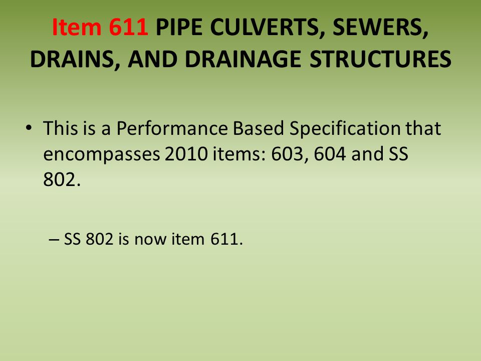 Item 611 PIPE CULVERTS, SEWERS, DRAINS, AND DRAINAGE STRUCTURES This is a Performance Based Specification that encompasses 2010 items: 603, 604 and SS