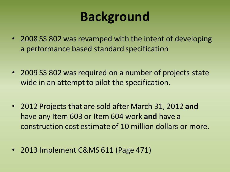 Background 2008 SS 802 was revamped with the intent of developing a performance based standard specification 2009 SS 802 was required on a number of p