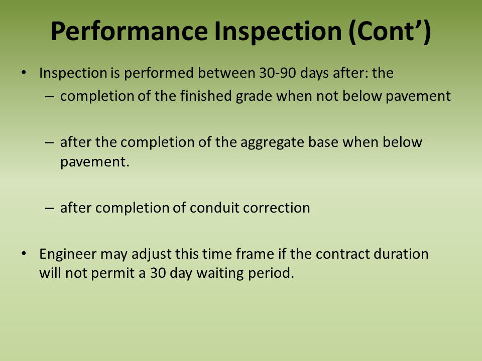 Performance Inspection (Cont) Inspection is performed between 30-90 days after: the – completion of the finished grade when not below pavement – after