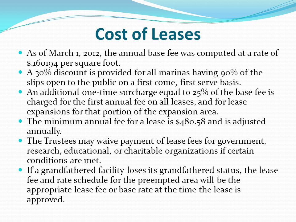 Cost of Leases The standard annual lease fee for wet slip marina docks is computed at a rate of 6% of the annual income from the use of sovereignty submerged land, or a base fee, whichever is greater.