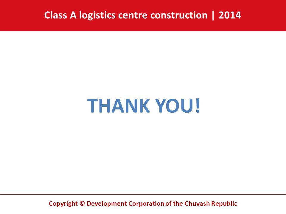 Copyright © Development Corporation of the Chuvash Republic THANK YOU! Class A logistics centre construction | 2014