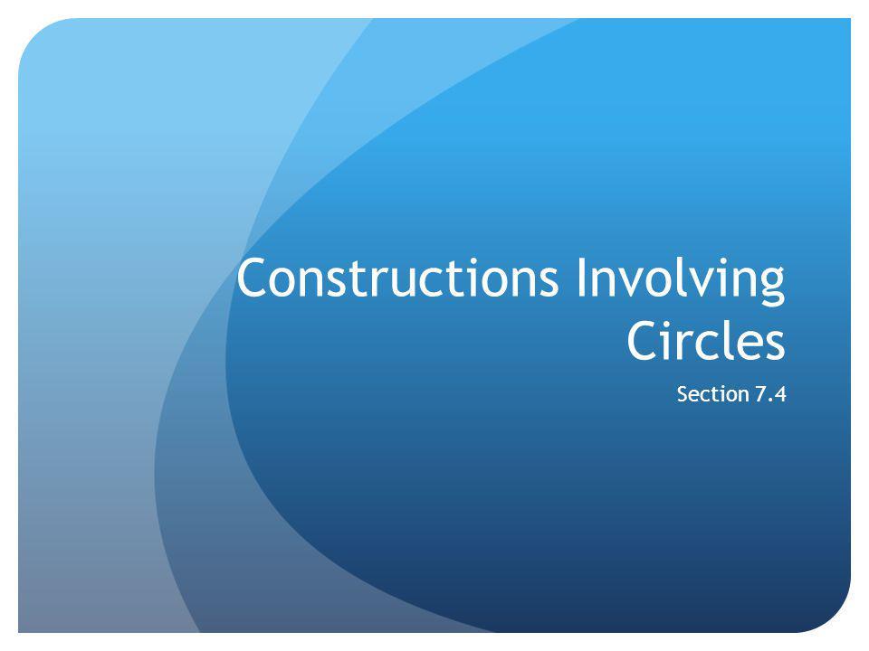 Constructions Involving Circles Section 7.4