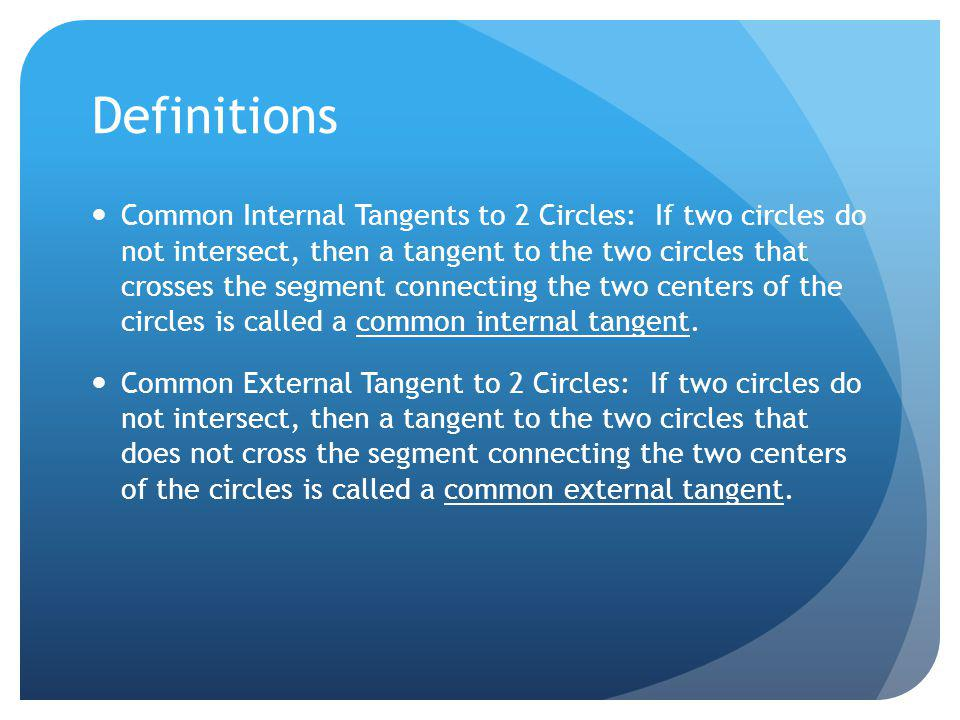 Definitions Common Internal Tangents to 2 Circles: If two circles do not intersect, then a tangent to the two circles that crosses the segment connect